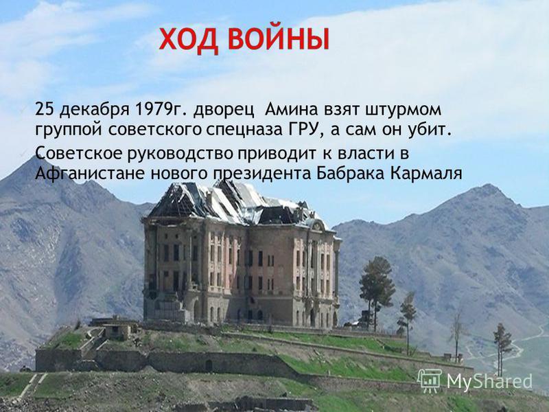 25 декабря 1979 г. дворец Амина взят штурмом группой советского спецназа ГРУ, а сам он убит. Советское руководство приводит к власти в Афганистане нового президента Бабрака Кармаля