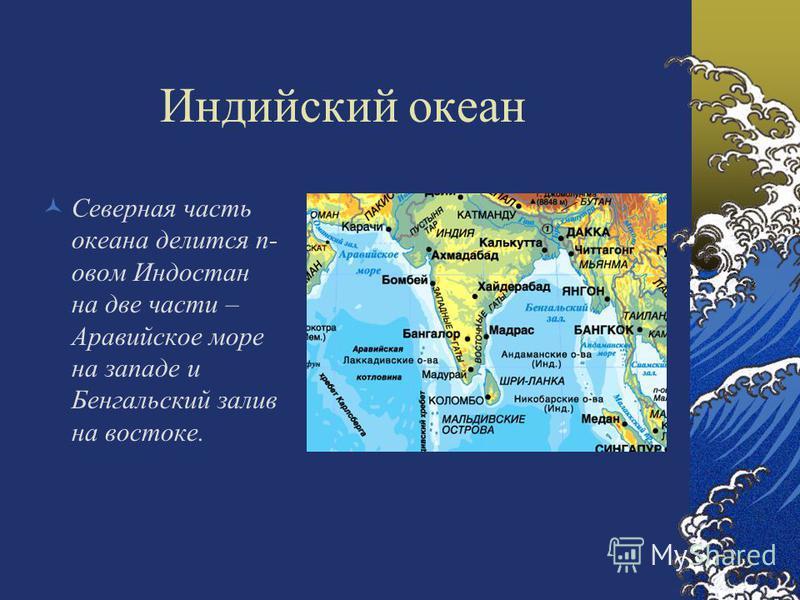 Индийский океан Северная часть океана делится п- новом Индостан на две части – Аравийское море на западе и Бенгальский залив на востоке.