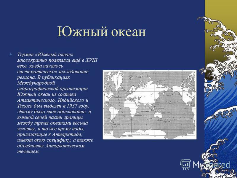 Южный океан Термин «Южный океан» многократно появлялся ещё в XVIII веке, когда началось систематическое исследование региона. В публикациях Международной гидрографической организации Южный океан из состава Атлантического, Индийского и Тихого был выде