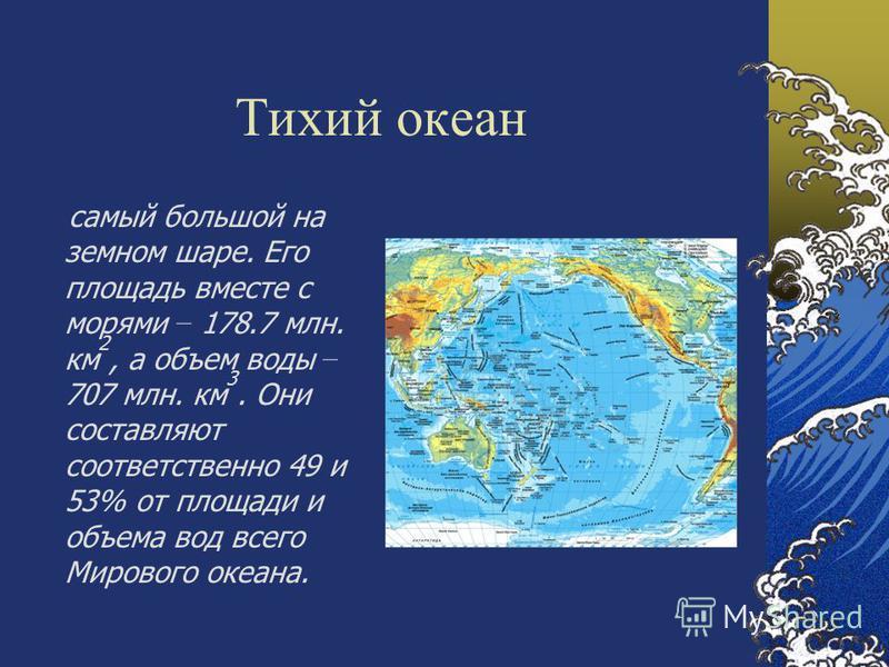 Тихий океан самый большой на земном шаре. Его площадь вместе с морями – 178.7 млн. км 2, а объем воды – 707 млн. км 3. Они составляют соответственно 49 и 53% от площади и объема вод всего Мирового океана.