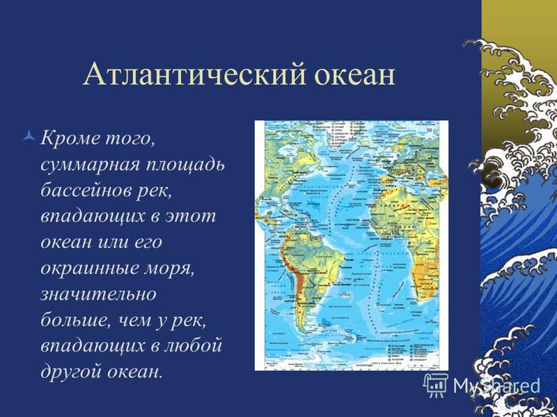 Атлантический океан Кроме того, суммарная площадь бассейнов рек, впадающих в этот океан или его окраинные моря, значительно больше, чем у рек, впадающих в любой другой океан.