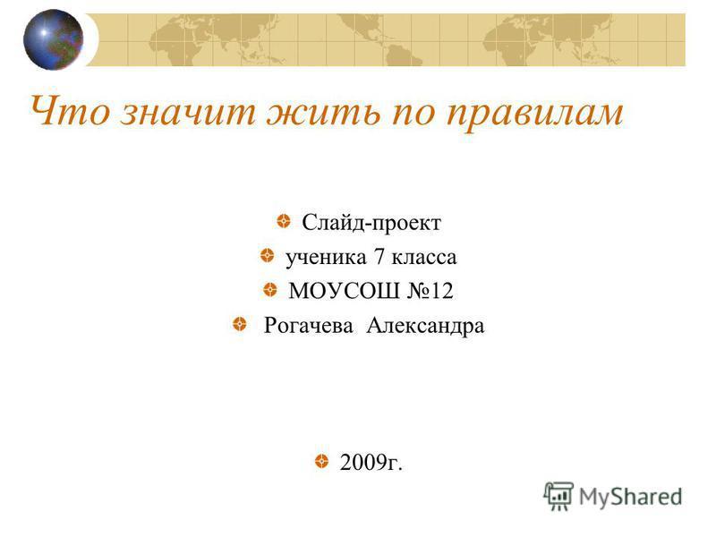 Что значит жить по правилам Слайд-проект ученика 7 класса МОУСОШ 12 Рогачева Александра 2009 г.