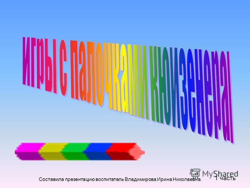 Составила презентацию воспитатель Владимирова Ирина Николаевна. 1 часть