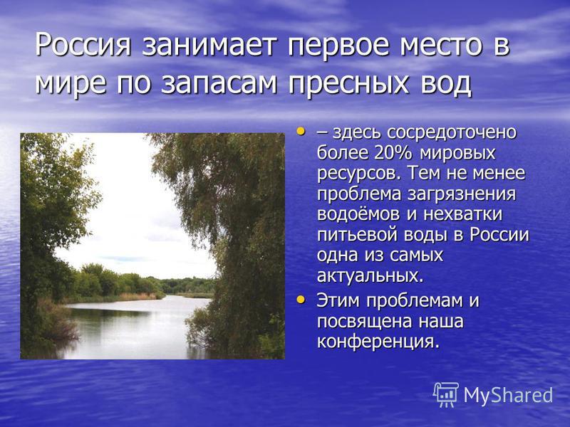 Россия занимает первое место в мире по запасам пресных вод – здесь сосредоточено более 20% мировых ресурсов. Тем не менее проблема загрязнения водоёмов и нехватки питьевой воды в России одна из самых актуальных. Этим проблемам и посвящена наша конфер
