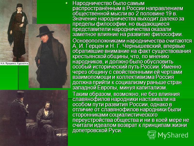 Народничество было самым распространённым в России направлением общественной мысли во 2 половине 19 в. Значение народничества выходит далеко за пределы философии, но выдающиеся представители народничества оказали заметное влияние на развитие философи