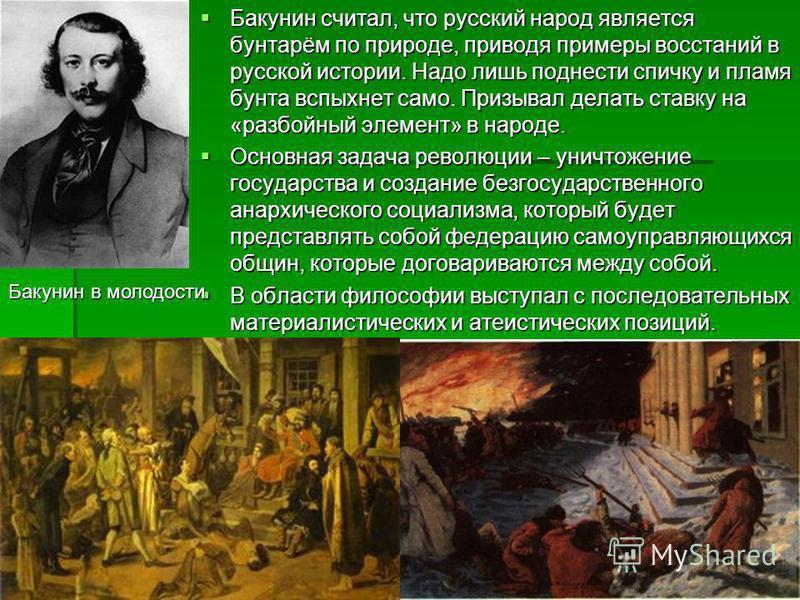 Бакунин считал, что русский народ является бунтарём по природе, приводя примеры восстаний в русской истории. Надо лишь поднести спичку и пламя бунта вспыхнет само. Призывал делать ставку на «разбойный элемент» в народе. Бакунин считал, что русский на
