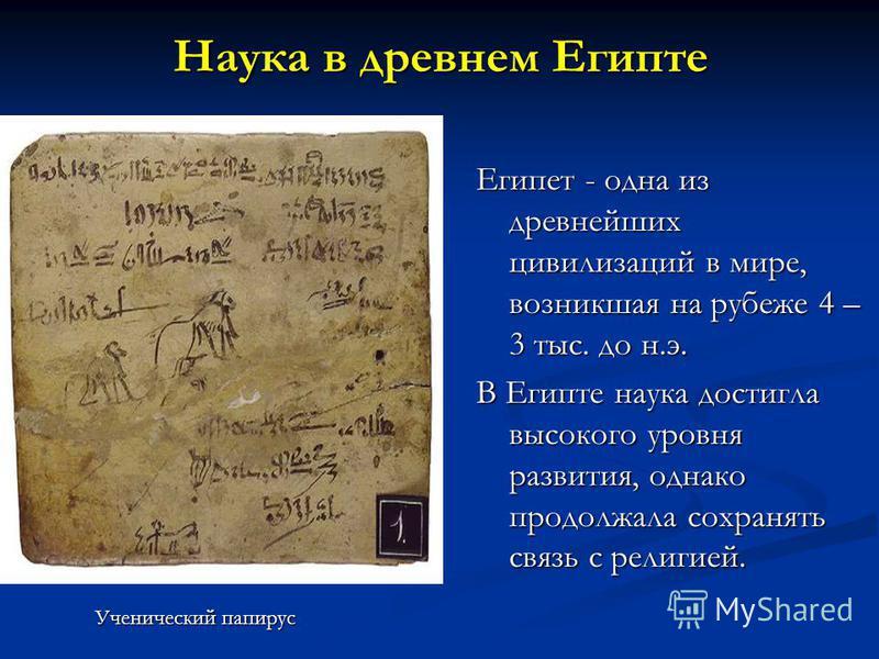Наука в древнем Египте Египет - одна из древнейших цивилизаций в мире, возникшая на рубеже 4 – 3 тыс. до н.э. В Египте наука достигла высокого уровня развития, однако продолжала сохранять связь с религией. Ученический папирус