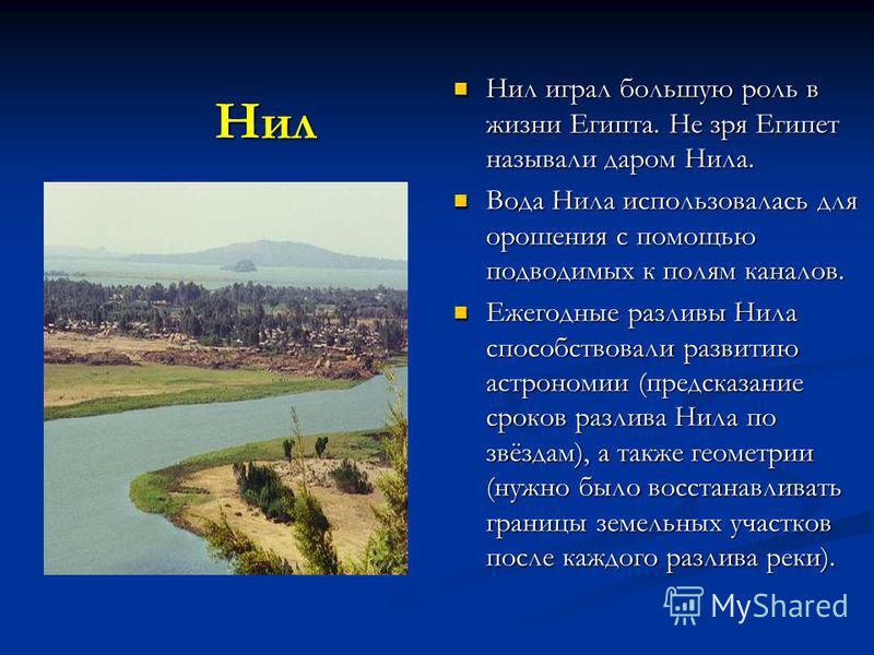 Нил Нил играл большую роль в жизни Египта. Не зря Египет называли даром Нила. Вода Нила использовалась для орошения с помощью подводимых к полям каналов. Ежегодные разливы Нила способствовали развитию астрономии (предсказание сроков разлива Нила по з