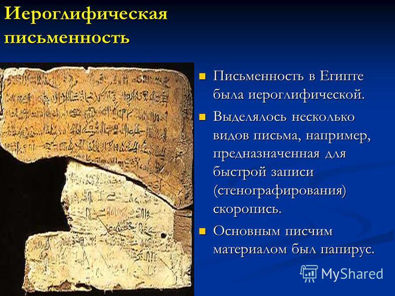 Иероглифическая письменность Письменность в Египте была иероглифической. Выделялось несколько видов письма, например, предназначенная для быстрой записи (стенографирования) скоропись. Основным писчим материалом был папирус.