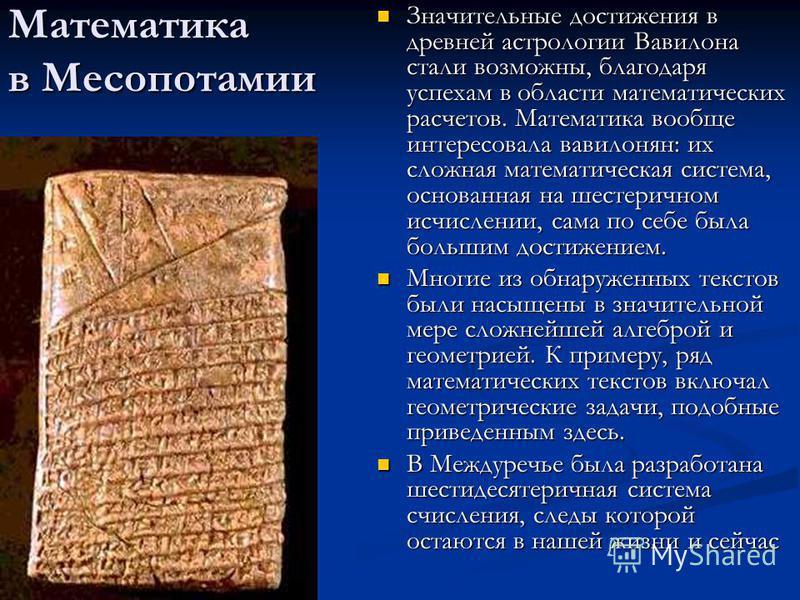 Математика в Месопотамии Значительные достижения в древней астрологии Вавилона стали возможны, благодаря успехам в области математических расчетов. Математика вообще интересовала вавилонян: их сложная математическая система, основанная на шестеричном