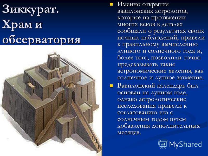 Зиккурат. Храм и обсерватория Именно открытия вавилонских астрологов, которые на протяжении многих веков в деталях сообщали о результатах своих ночных наблюдений, привели к правильному вычислению лунного и солнечного года и, более того, позволили точ