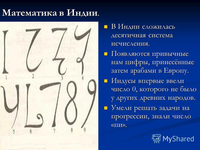 Математика в Индии. В Индии сложилась десятичная система исчисления. Появляются привычные нам цифры, принесённые затем арабами в Европу. Индусы впервые ввели число 0, которого не было у других древних народов. Умели решать задачи на прогрессии, знали