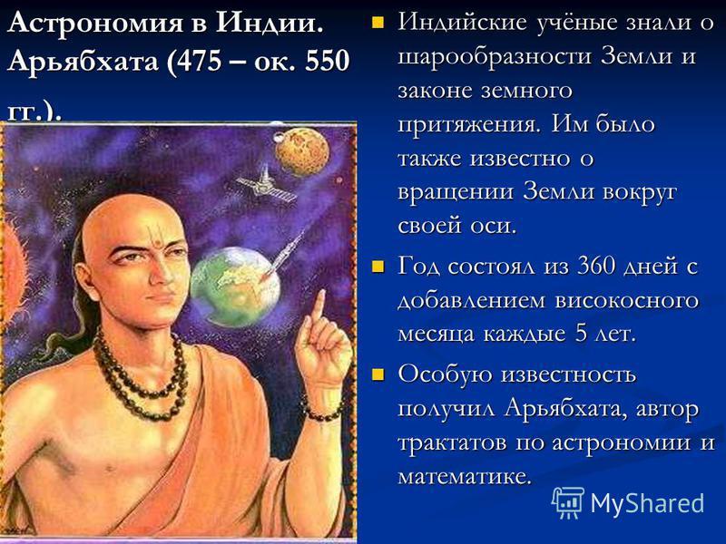 Астрономия в Индии. Арьябхата (475 – ок. 550 гг.). Индийские учёные знали о шарообразности Земли и законе земного притяжения. Им было также известно о вращении Земли вокруг своей оси. Год состоял из 360 дней с добавлением високосного месяца каждые 5