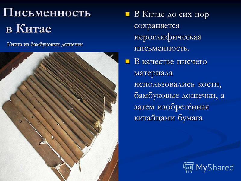 Письменность в Китае В Китае до сих пор сохраняется иероглифическая письменность. В качестве писчего материала использовались кости, бамбуковые дощечки, а затем изобретённая китайцами бумага Книга из бамбуковых дощечек