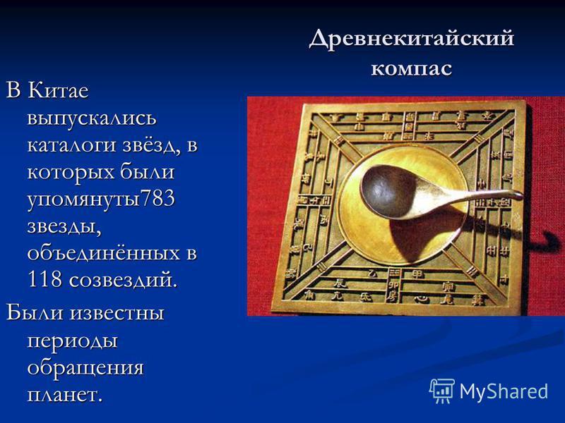 Древнекитайский компас В Китае выпускались каталоги звёзд, в которых были упомянуты 783 звезды, объединённых в 118 созвездий. Были известны периоды обращения планет.