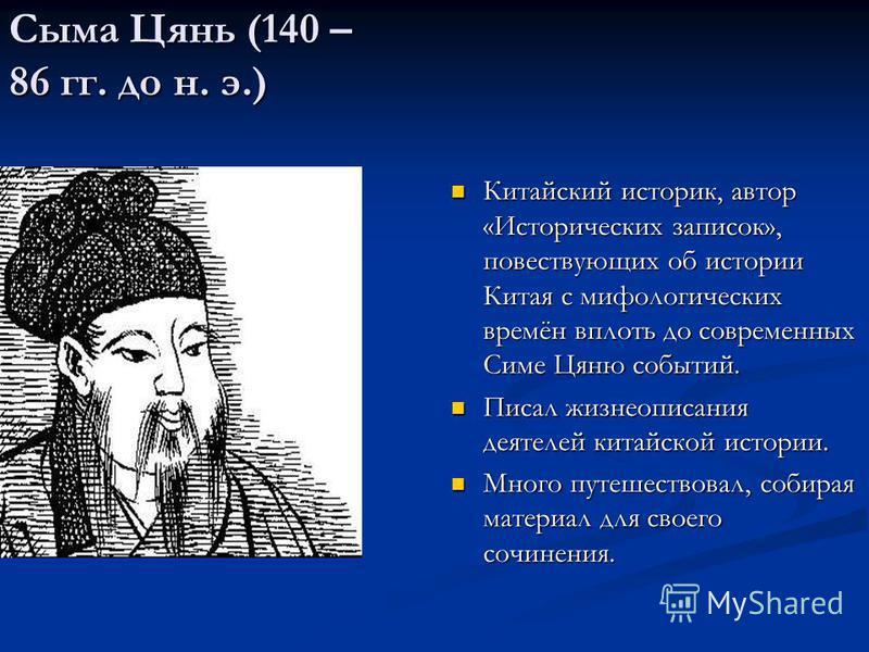 Сыма Цянь (140 – 86 гг. до н. э.) Китайский историк, автор «Исторических записок», повествующих об истории Китая с мифологических времён вплоть до современных Симе Цяню событий. Писал жизнеописания деятелей китайской истории. Много путешествовал, соб