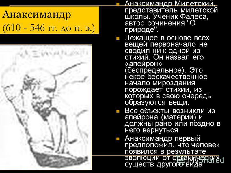 Фалес Милетский (7 - 6 вв. до н. э.) Основоположник милетской школы философии; стихийный материалист, включался античными авторами в число знаменитых семи мудрецов. Считается первым греческим философом, поскольку первым начал размышлять о природе (фю