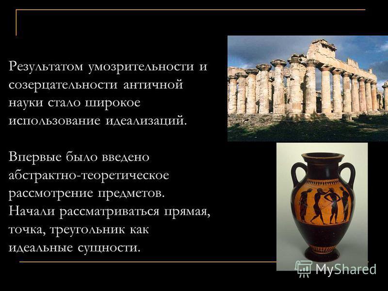 Физика (учение о всей природе)в античности предполагала лишь умозрение, считалось, что в природу вмешиваться нельзя, её надо лишь благоговейно созерцать. Математика рассматривалась как средство приобщения к высшим сущностям, какими признавались матем