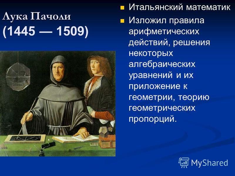 Лука Пачоли Лука Пачоли (1445 1509) Итальянский математик Изложил правила арифметических действий, решения некоторых алгебраических уравнений и их приложение к геометрии, теорию геометрических пропорций.