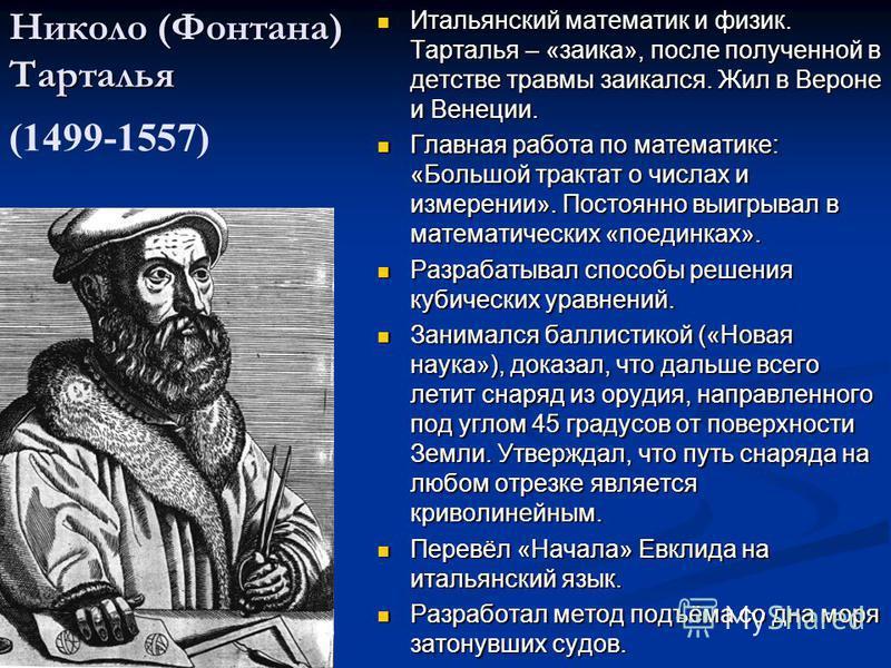Николо (Фонтана) Тарталья Николо (Фонтана) Тарталья (1499-1557) Итальянский математик и физик. Тарталья – «заика», после полученной в детстве травмы заикался. Жил в Вероне и Венеции. Главная работа по математике: «Большой трактат о числах и измерении