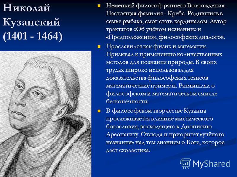 Николай Кузанский (1401 - 1464) Немецкий философ раннего Возрождения. Настоящая фамилия - Кребс. Родившись в семье рыбака, смог стать кардиналом. Автор трактатов «Об учёном незнании» и «Предположения», философских диалогов. Прославился как физик и ма