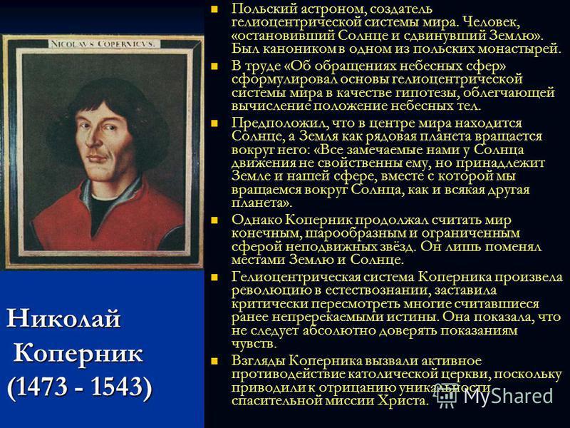Николай Коперник (1473 - 1543) Польский астроном, создатель гелиоцентрической системы мира. Человек, «остановивший Солнце и сдвинувший Землю». Был каноником в одном из польских монастырей. В труде «Об обращениях небесных сфер» сформулировал основы ге