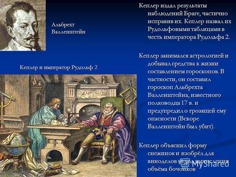 Кеплер издал результаты наблюдений Браге, частично исправив их. Кеплер назвал их Рудольфовыми таблицами в честь императора Рудольфа 2. Кеплер занимался астрологией и добывал средства к жизни составлением гороскопов. В частности, он составил гороскоп