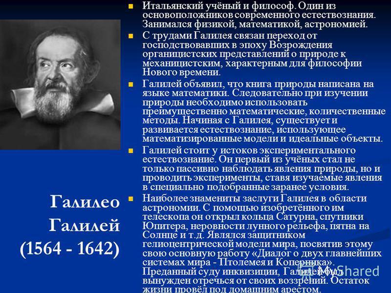 Галилео Галилей (1564 - 1642) Итальянский учёный и философ. Один из основоположников современного естествознания. Занимался физикой, математикой, астрономией. С трудами Галилея связан переход от господствовавших в эпоху Возрождения органицистских пре