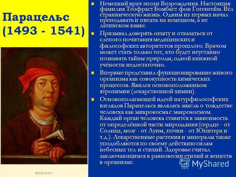 Парацельс (1493 - 1541) Немецкий врач эпохи Возрождения. Настоящая фамилия Теофраст Бомбаст фон Гогенгейм. Вёл странническую жизнь. Одним из первых начал преподавать и писать на немецком, а не латинском языке. Призывал доверять опыту и отказаться от