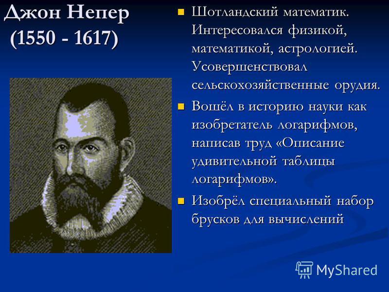 Джон Непер (1550 - 1617) Шотландский математик. Интересовался физикой, математикой, астрологией. Усовершенствовал сельскохозяйственные орудия. Вошёл в историю науки как изобретатель логарифмов, написав труд «Описание удивительной таблицы логарифмов».