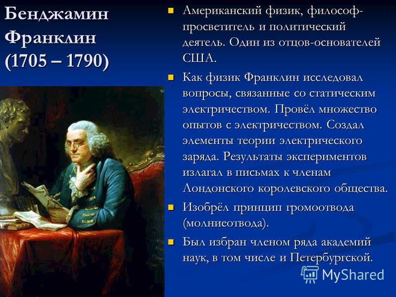 Бенджамин Франклин (1705 – 1790) Американский физик, философ- просветитель и политический деятель. Один из отцов-основателей США. Как физик Франклин исследовал вопросы, связанные со статическим электричеством. Провёл множество опытов с электричеством