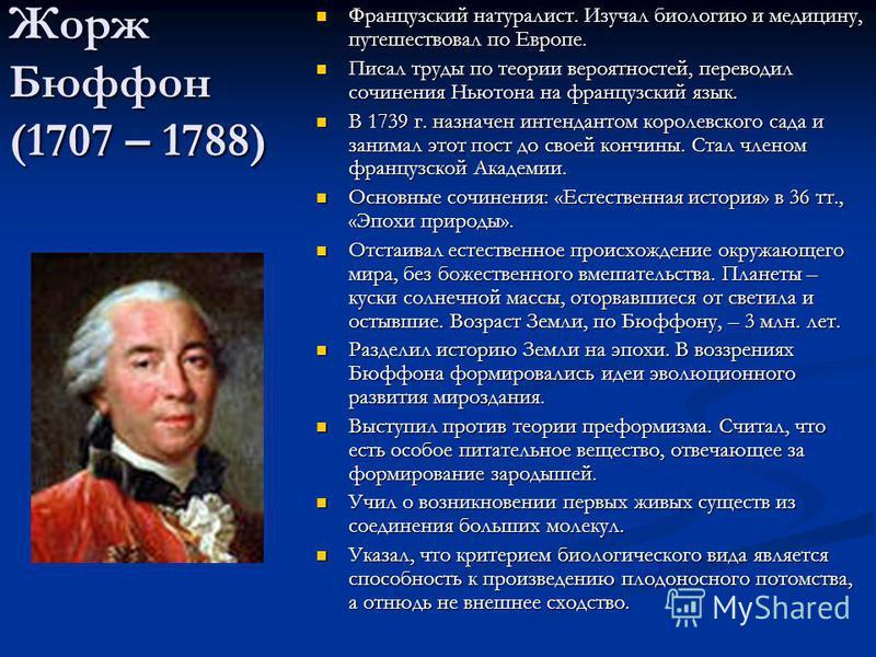 Жорж Бюффон (1707 – 1788) Французский натуралист. Изучал биологию и медицину, путешествовал по Европе. Писал труды по теории вероятностей, переводил сочинения Ньютона на французский язык. В 1739 г. назначен интендантом королевского сада и занимал это