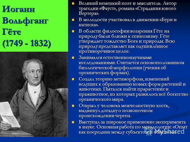 Иоганн Вольфганг Гёте (1749 - 1832) Великий немецкий поэт и мыслитель. Автор трагедии «Фауст», романа «Страдания юного Вертера». В молодости участвовал в движении «Бури и натиска». В области философии воззрения Гёте на природу были близки к спинозизм