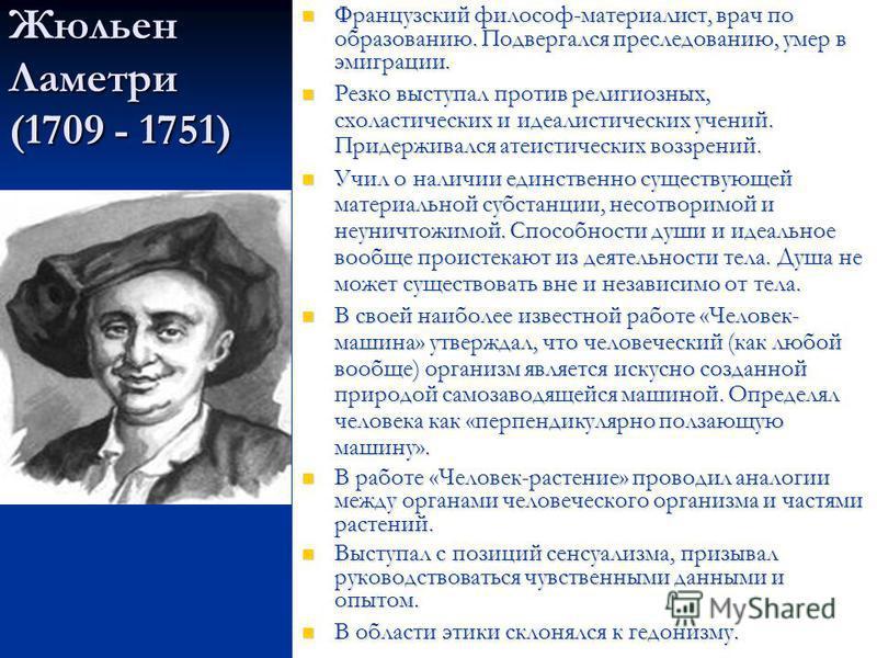 Жюльен Ламетри (1709 - 1751) Французский философ-материалист, врач по образованию. Подвергался преследованию, умер в эмиграции. Французский философ-материалист, врач по образованию. Подвергался преследованию, умер в эмиграции. Резко выступал против р