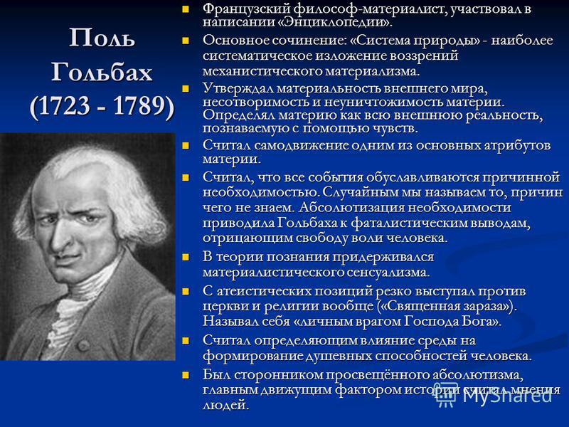 Поль Гольбах (1723 - 1789) Французский философ-материалист, участвовал в написании «Энциклопедии». Основное сочинение: «Система природы» - наиболее систематическое изложение воззрений механистического материализма. Утверждал материальность внешнего м