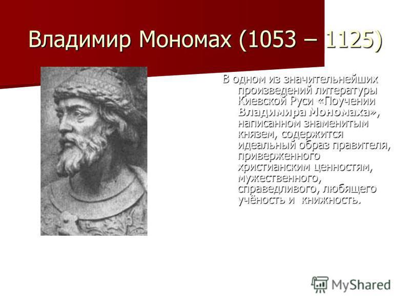 Владимир Мономах (1053 – 1125) В одном из значительнейших произведений литературы Киевской Руси «Поучении Владимира Мономаха», написанном знаменитым князем, содержится идеальный образ правителя, приверженного христианским ценностям, мужественного, сп