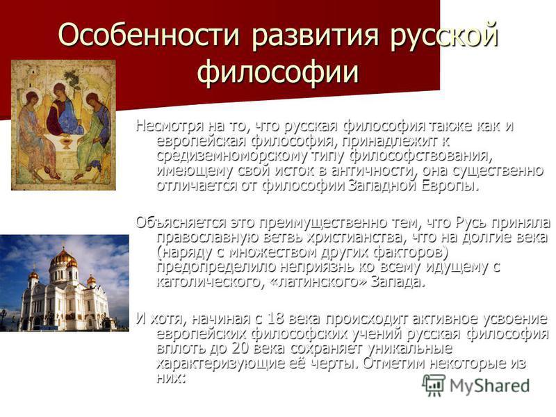 Особенности развития русской философии Несмотря на то, что русская философия также как и европейская философия, принадлежит к средиземноморскому типу философствования, имеющему свой исток в античности, она существенно отличается от философии Западной