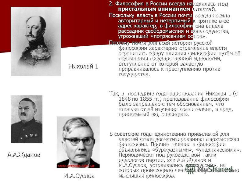 2. Философия в России всегда находилась под пристальным вниманием властей. Поскольку власть в России почти всегда носила авторитарный и нетерпимый к критике в её адрес характер, в философии она видела рассадник свободомыслия и вольнодумства, угрожавш