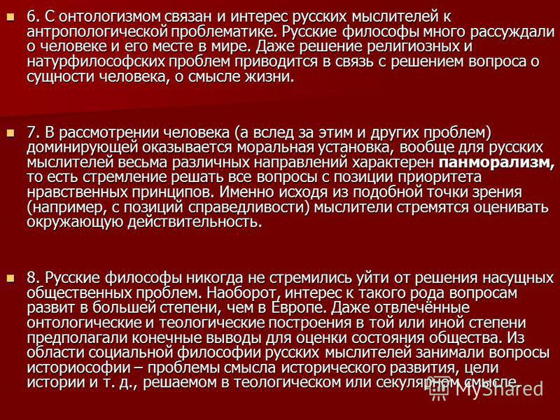 6. С онтологизмом связан и интерес русских мыслителей к антропологической проблематике. Русские философы много рассуждали о человеке и его месте в мире. Даже решение религиозных и натурфилософских проблем приводится в связь с решением вопроса о сущно