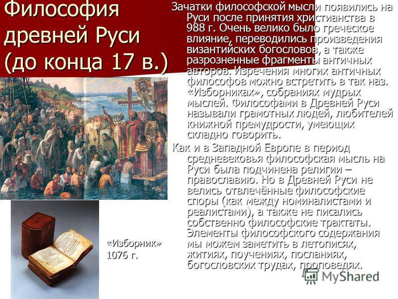 Философия древней Руси (до конца 17 в.) Зачатки философской мысли появились на Руси после принятия христианства в 988 г. Очень велико было греческое влияние, переводились произведения византийских богословов, а также разрозненные фрагменты античных а