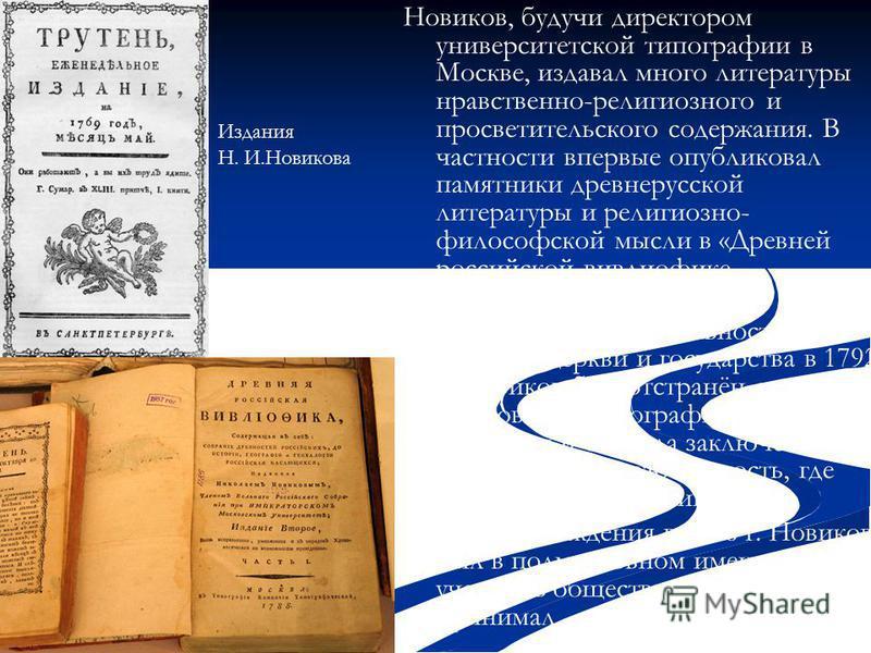 Новиков, будучи директором университетской типографии в Москве, издавал много литературы нравственно-религиозного и просветительского содержания. В частности впервые опубликовал памятники древнерусской литературы и религиозно- философской мысли в «Др
