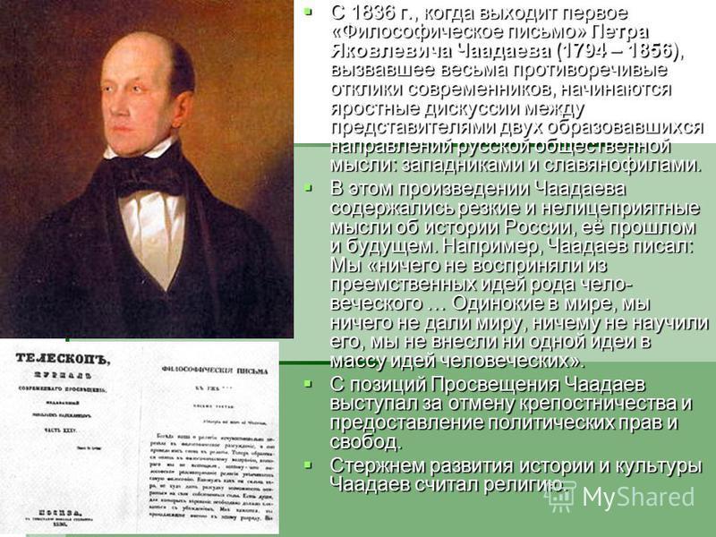 С 1836 г., когда выходит первое «Философическое письмо» Петра Яковлевича Чаадаева (1794 – 1856), вызвавшее весьма противоречивые отклики современников, начинаются яростные дискуссии между представителями двух образовавшихся направлений русской общест