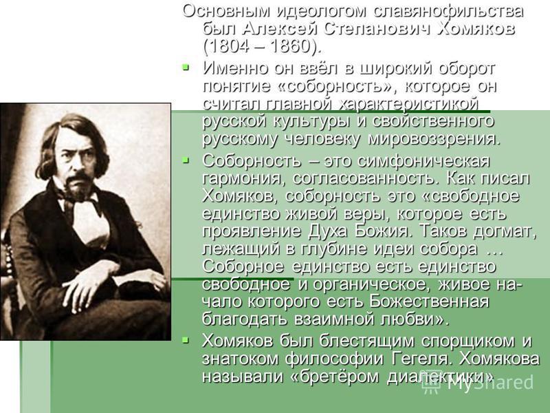 Основным идеологом славянофильства был Алексей Степанович Хомяков (1804 – 1860). Именно он ввёл в широкий оборот понятие «соборность», которое он считал главной характеристикой русской культуры и свойственного русскому человеку мировоззрения. Именно
