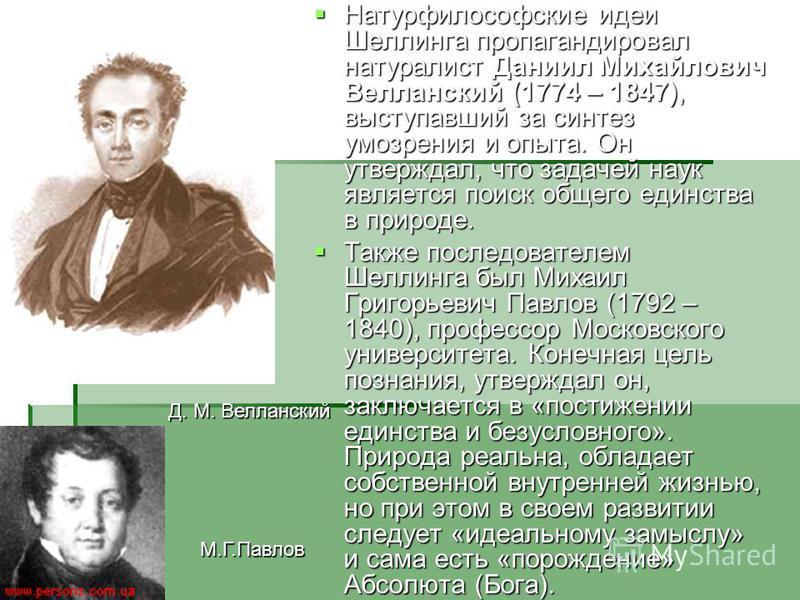 Натурфилософские идеи Шеллинга пропагандировал натуралист Даниил Михайлович Велланский (1774 – 1847), выступавший за синтез умозрения и опыта. Он утверждал, что задачей наук является поиск общего единства в природе. Натурфилософские идеи Шеллинга про