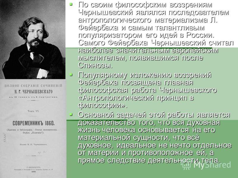 По своим философским воззрениям Чернышевский являлся последователем антропологического материализма Л. Фейербаха и самым талантливым популяризатором его идей в России. Самого Фейербаха Чернышевский считал наиболее значительным европейским мыслителем,