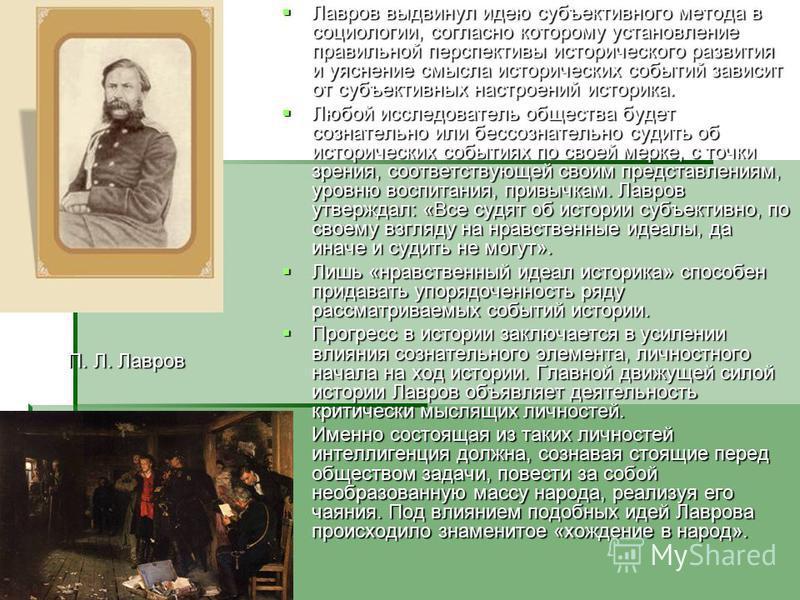 Лавров выдвинул идею субъективного метода в социологии, согласно которому установление правильной перспективы исторического развития и уяснение смысла исторических событий зависит от субъективных настроений историка. Лавров выдвинул идею субъективног