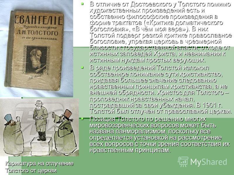 В отличие от Достоевского у Толстого помимо художественных произведений есть и собственно философские произведения в форме трактатов («Критика догматического богословия», «В чём моя вера»). В них Толстой подверг резкой критике православное богословие