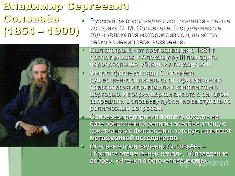 Владимир Сергеевич Соловьёв (1854 – 1900) Русский философ-идеалист, родился в семье историка С. М. Соловьёва. В студенческие годы увлекался материализмом, но затем резко изменил свои воззрения. Русский философ-идеалист, родился в семье историка С. М.