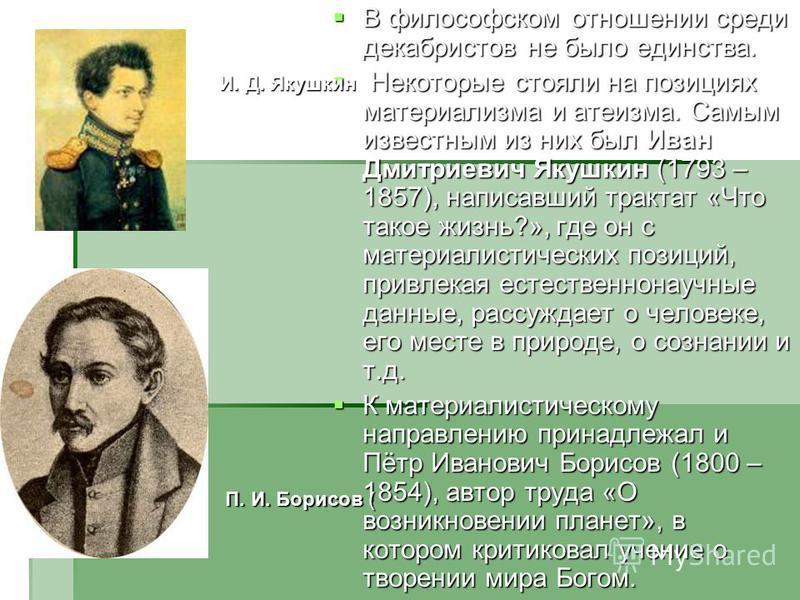 В философском отношении среди декабристов не было единства. В философском отношении среди декабристов не было единства. Некоторые стояли на позициях материализма и атеизма. Самым известным из них был Иван Дмитриевич Якушкин (1793 – 1857), написавший
