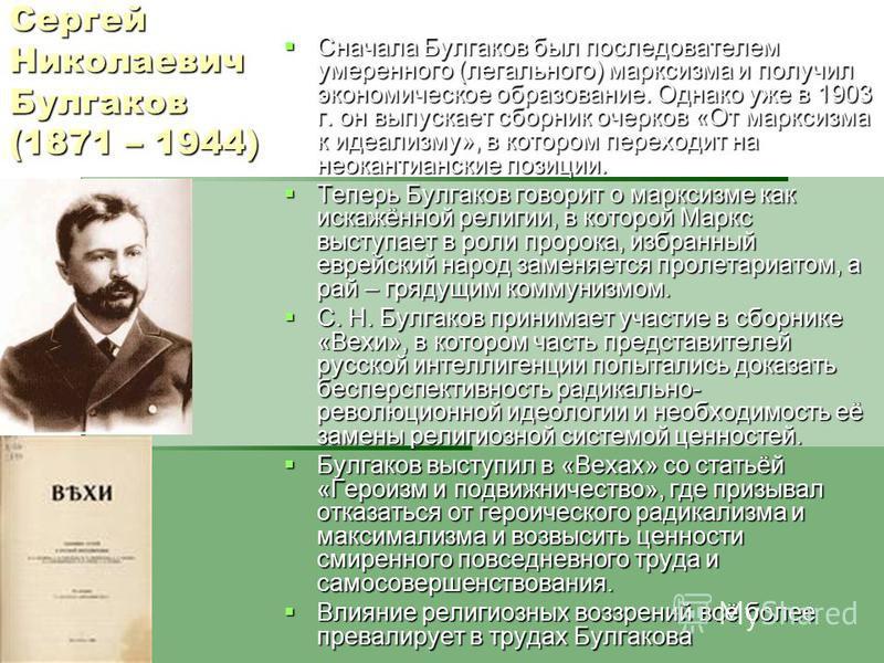 Сергей Николаевич Булгаков (1871 – 1944) Сначала Булгаков был последователем умеренного (легального) марксизма и получил экономическое образование. Однако уже в 1903 г. он выпускает сборник очерков «От марксизма к идеализму», в котором переходит на н